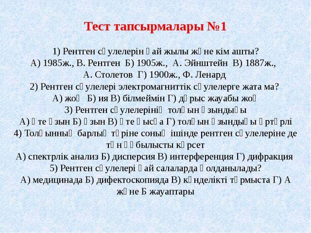 Тест тапсырмалары №1 1) Рентген сәулелерін қай жылы және кім ашты? А) 1985ж.,...