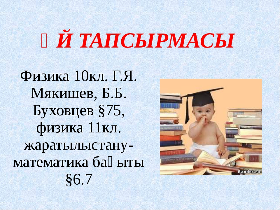 ҮЙ ТАПСЫРМАСЫ Физика 10кл. Г.Я. Мякишев, Б.Б. Буховцев §75, физика 11кл. жара...