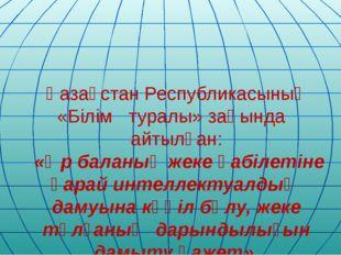Қазақстан Республикасының «Білім туралы» заңында айтылған: «Әр баланың жеке қ