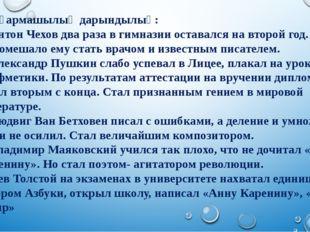 Шығармашылық дарындылық: 1. Антон Чехов два раза в гимназии оставался на вто