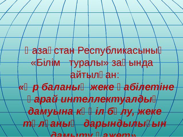 Қазақстан Республикасының «Білім туралы» заңында айтылған: «Әр баланың жеке қ...