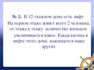 № 2. В 12-этажном доме есть лифт. На первом этаже живет всего 2 человека, от