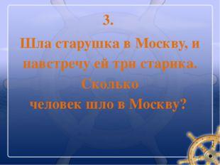 3. Шла старушка в Москву, и навстречу ей три старика. Сколько человек шло в М