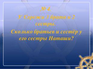 № 4. У Сережи 3 брата и 2 сестры. Сколько братьев и сестёр у его сестры Наташи?