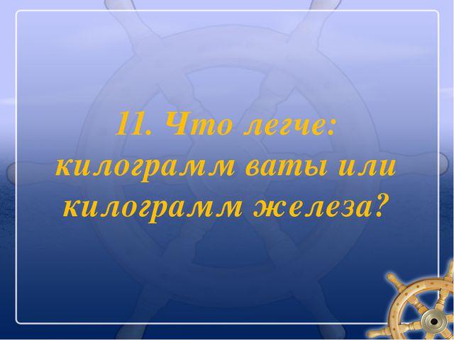 11. Что легче: килограмм ваты или килограмм железа?