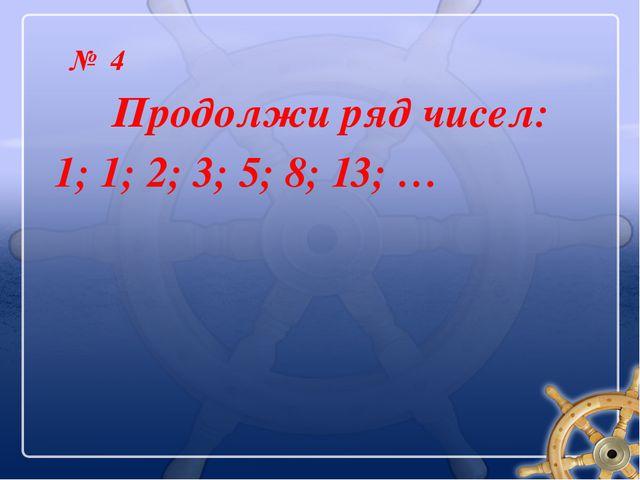 № 4 Продолжи ряд чисел: 1; 1; 2; 3; 5; 8; 13; …