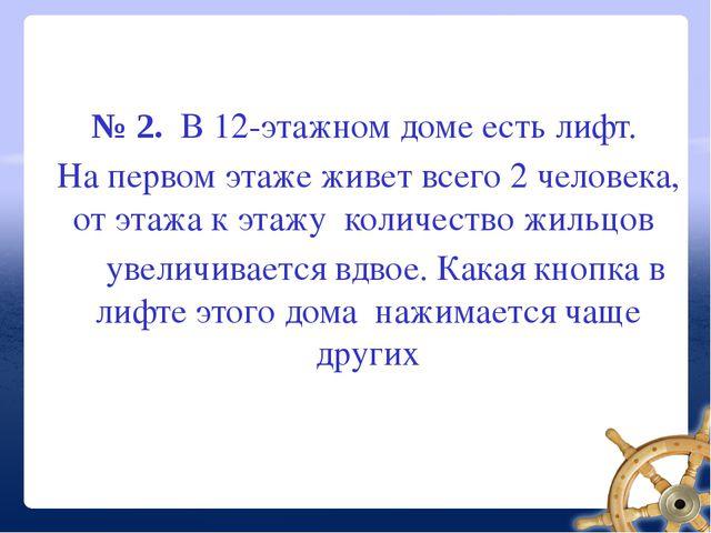 № 2. В 12-этажном доме есть лифт. На первом этаже живет всего 2 человека, от...