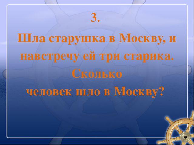 3. Шла старушка в Москву, и навстречу ей три старика. Сколько человек шло в М...