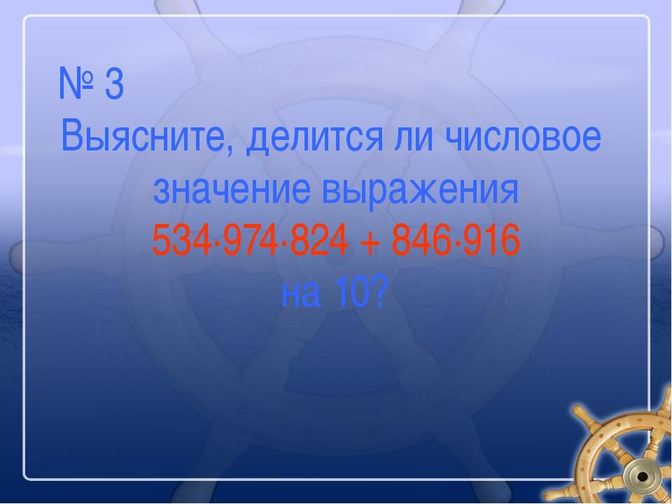№ 3 Выясните, делится ли числовое значение выражения 534∙974∙824 + 846∙916 на...
