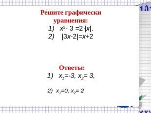 Решите графически уравнения: 1) x2- 3 =2|x|. 2) |3x-2|=x+2 Ответы: 1) х1=-3