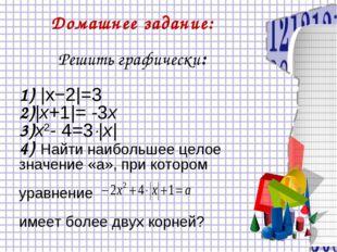 Домашнее задание: Решить графически: 1) |x−2|=3 2)|х+1|= -3х 3)x2- 4=3|x| 4)