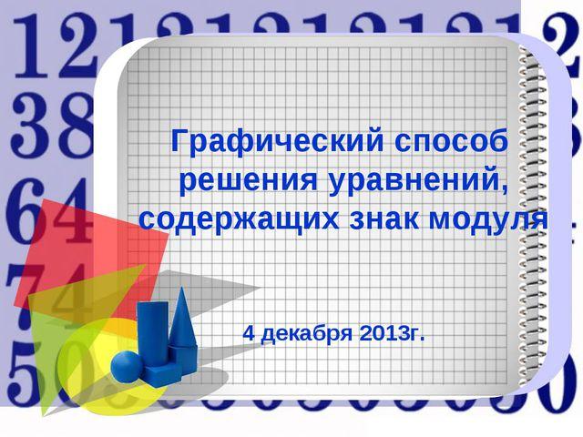 Графический способ решения уравнений, содержащих знак модуля 4 декабря 2013г.