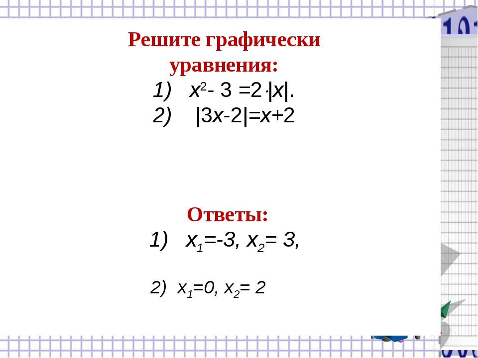 Решите графически уравнения: 1) x2- 3 =2|x|. 2) |3x-2|=x+2 Ответы: 1) х1=-3...