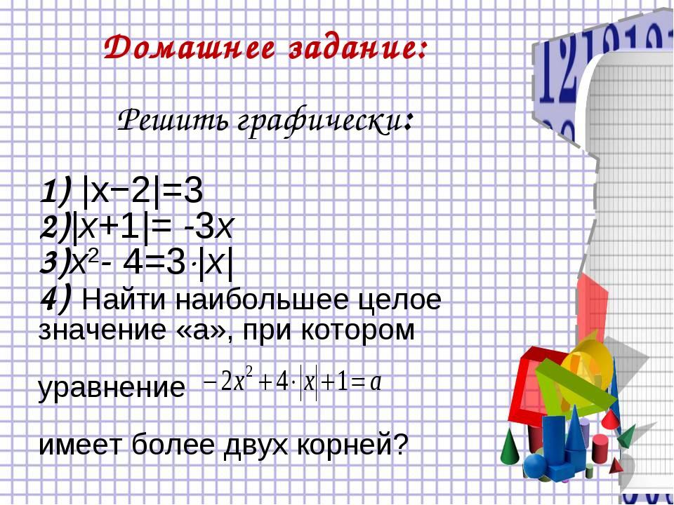 Домашнее задание: Решить графически: 1) |x−2|=3 2)|х+1|= -3х 3)x2- 4=3|x| 4)...