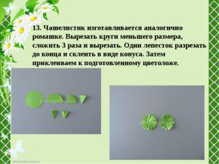 13. Чашелистик изготавливается аналогично ромашке. Вырезать круги меньшего ра