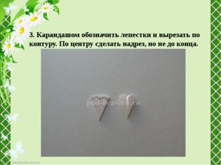 3. Карандашом обозначить лепестки и вырезать по контуру. По центру сделать на