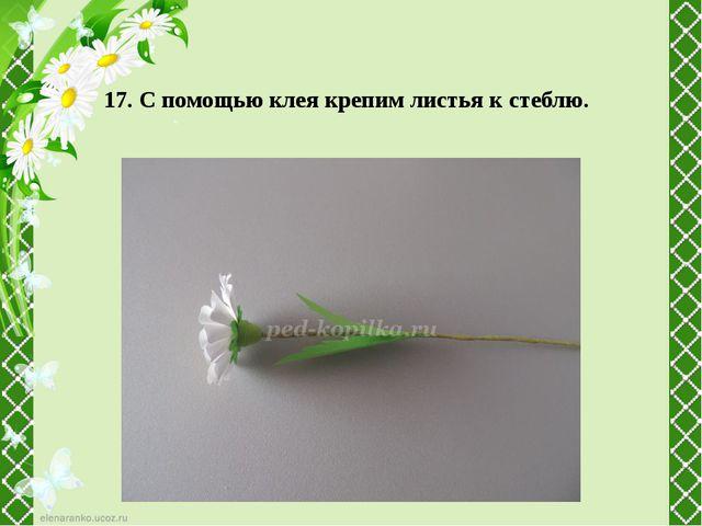 17. С помощью клея крепим листья к стеблю.