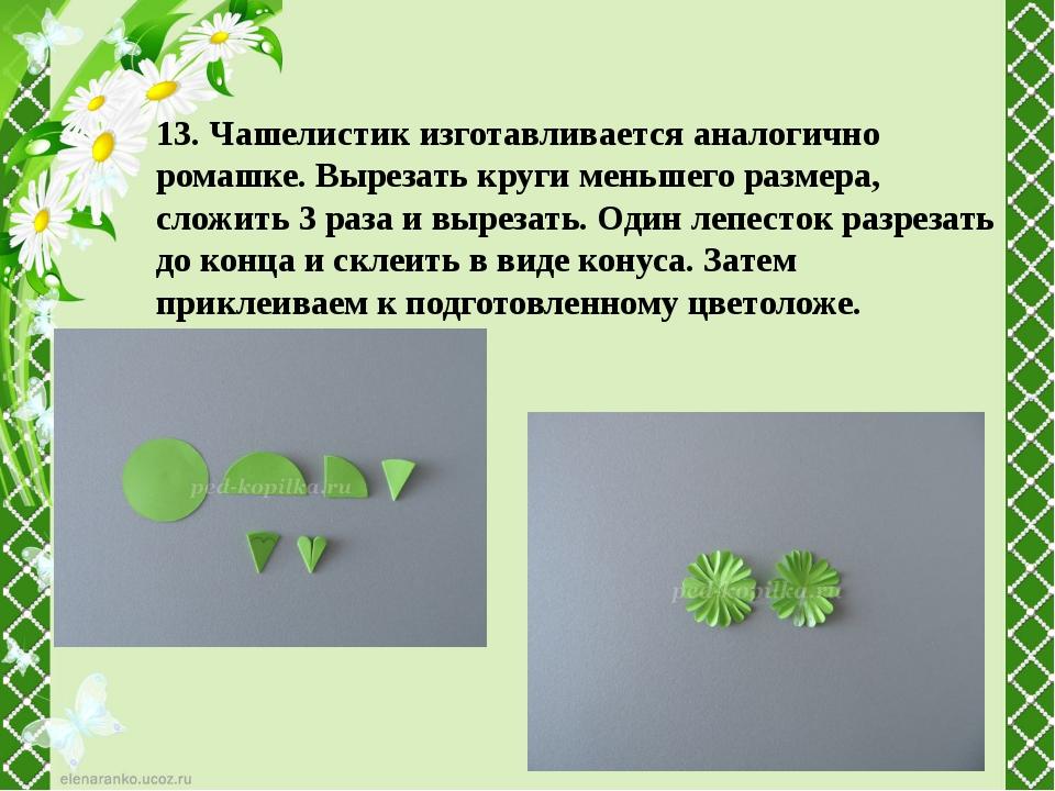 13. Чашелистик изготавливается аналогично ромашке. Вырезать круги меньшего ра...