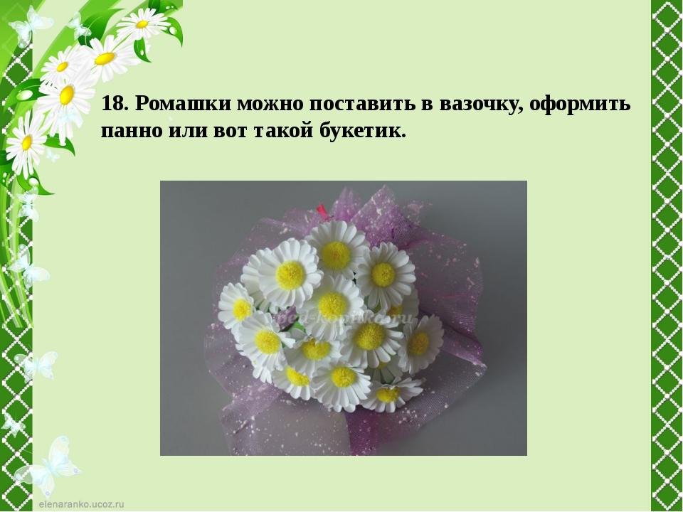 18. Ромашки можно поставить в вазочку, оформить панно или вот такой букетик.