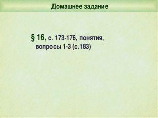Домашнее задание § 16, с. 173-176, понятия, вопросы 1-3 (с.183)