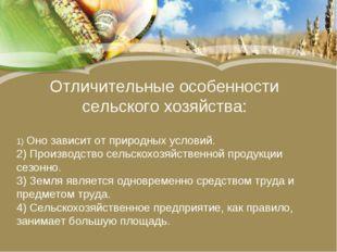 Отличительные особенности сельского хозяйства: 1) Оно зависит от природных ус