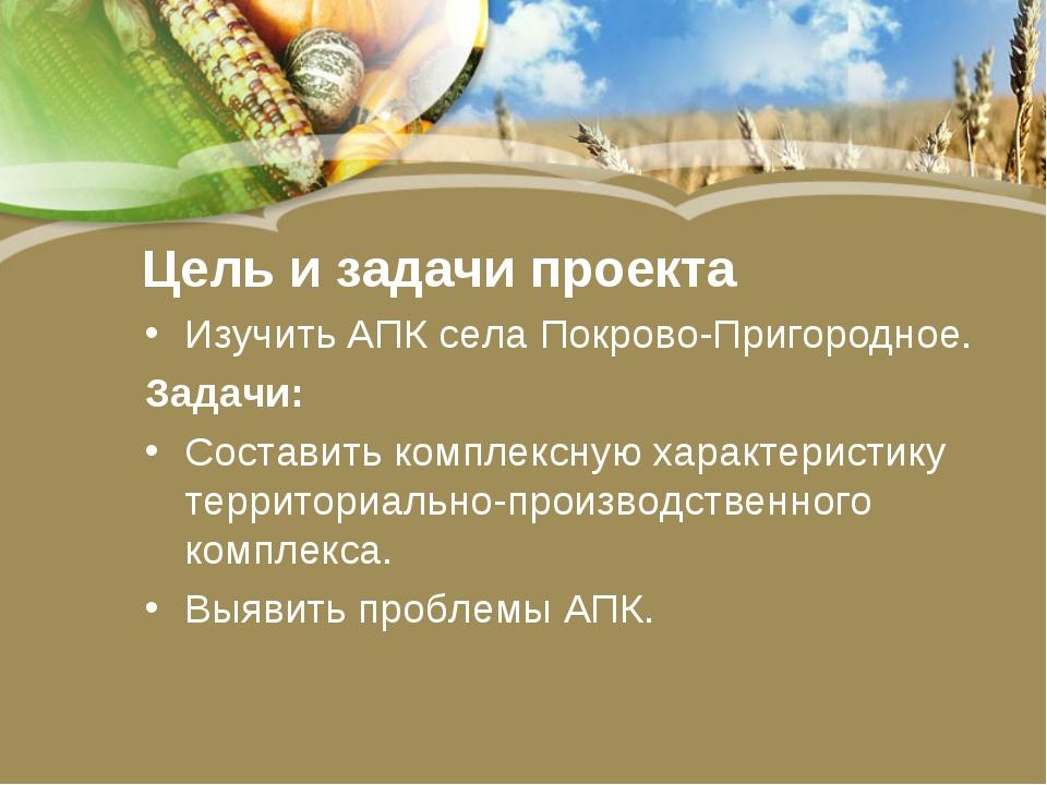 Цель и задачи проекта Изучить АПК села Покрово-Пригородное. Задачи: Составить...
