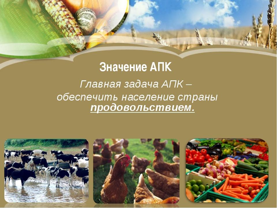 Значение АПК Главная задача АПК – обеспечить население страны продовольствием.