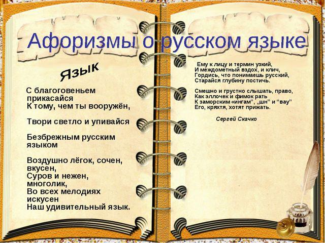 С благоговеньем прикасайся К тому, чем ты вооружён, Твори светло и упивайся...