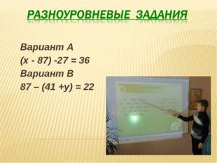 Вариант А (х - 87) -27 = 36 Вариант В 87 – (41 +у) = 22