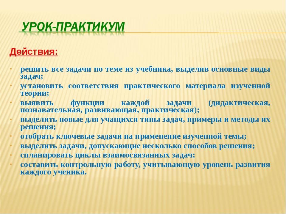 Действия: решить все задачи по теме из учебника, выделив основные виды задач;...
