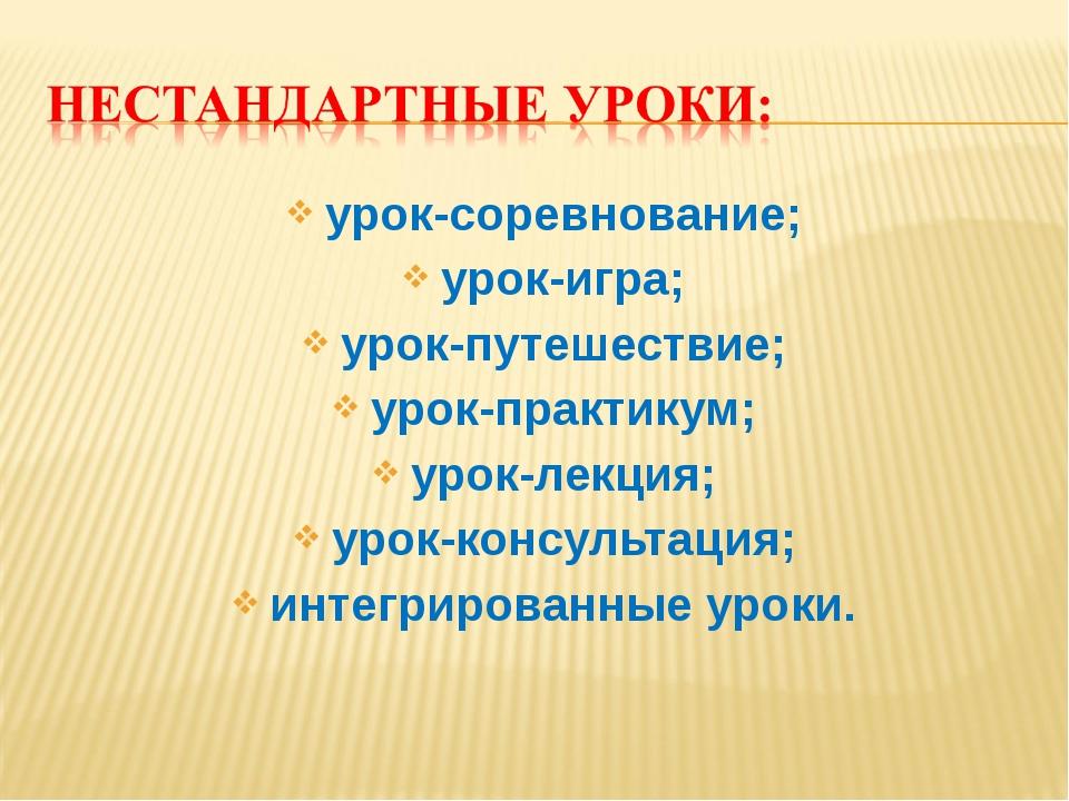 урок-соревнование; урок-игра; урок-путешествие; урок-практикум; урок-лекция;...