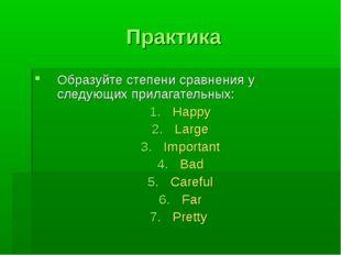 Практика Образуйте степени сравнения у следующих прилагательных: Happy Large