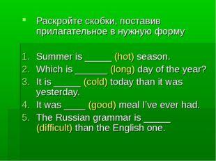 Раскройте скобки, поставив прилагательное в нужную форму Summer is _____ (hot