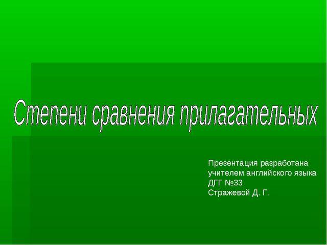 Презентация разработана учителем английского языка ДГГ №33 Стражевой Д. Г.