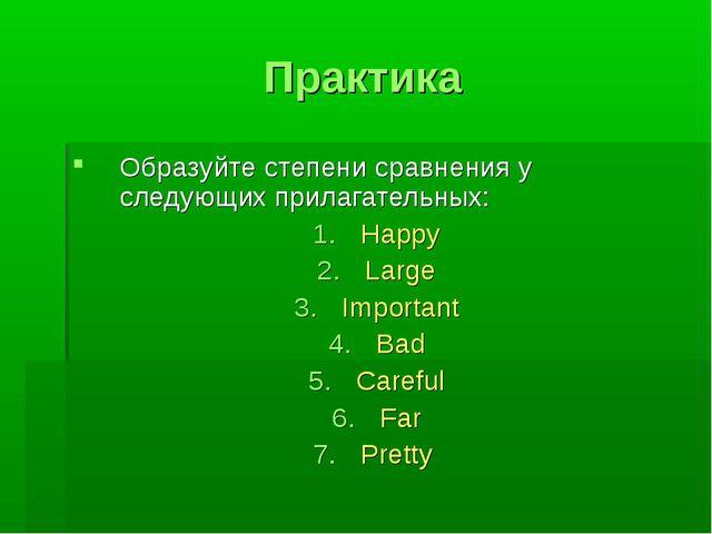 Практика Образуйте степени сравнения у следующих прилагательных: Happy Large...