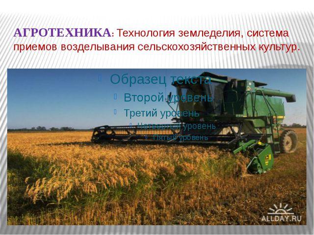 АГРОТЕХНИКА: Технология земледелия, система приемов возделывания сельскохозяй...