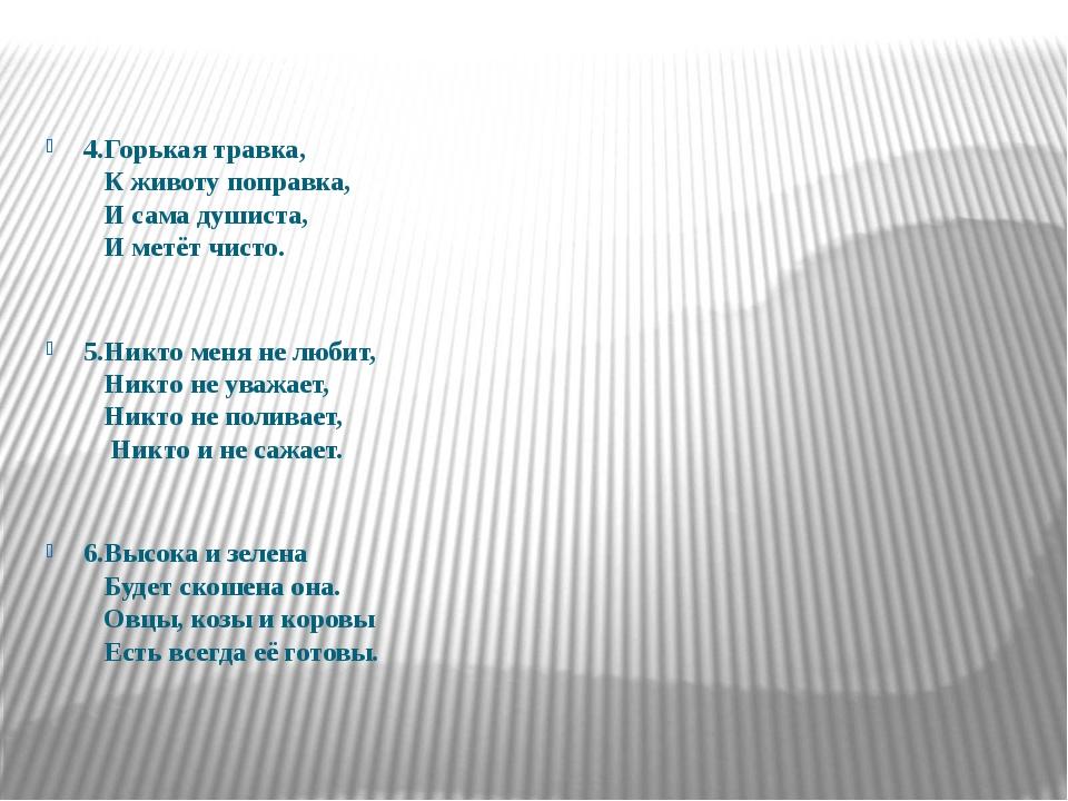 4.Горькая травка, К животу поправка, И сама душиста, И метёт чисто. 5.Никто...