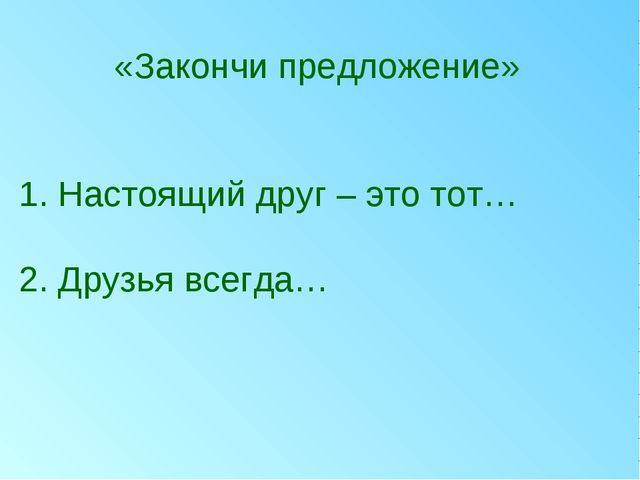 «Закончи предложение» 1. Настоящий друг – это тот… 2. Друзья всегда…