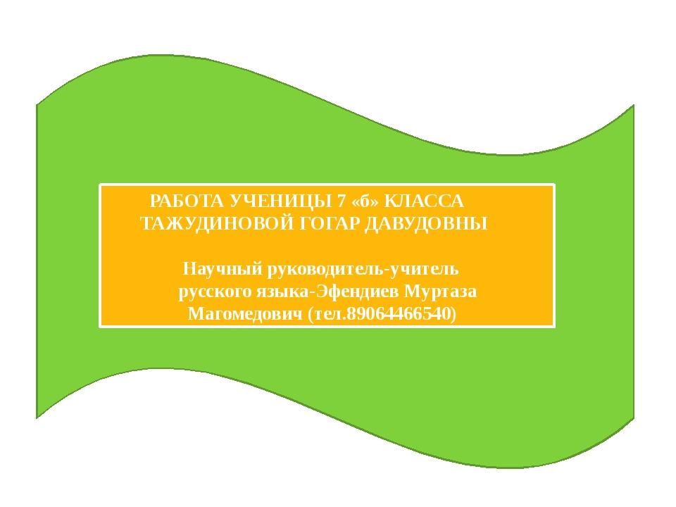 РАБОТА УЧЕНИЦЫ 7 «б» КЛАССА ТАЖУДИНОВОЙ ГОГАР ДАВУДОВНЫ Научный руководитель...