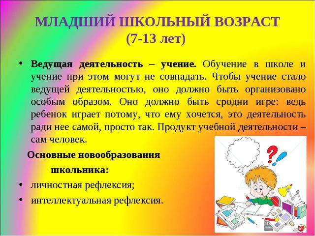 МЛАДШИЙ ШКОЛЬНЫЙ ВОЗРАСТ (7-13 лет) Ведущая деятельность – учение. Обучение в...
