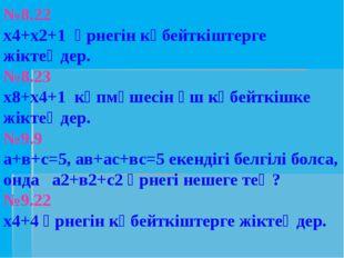 №8.22 х4+х2+1 өрнегін көбейткіштерге жіктеңдер. №8.23 х8+х4+1 көпмүшесін үш к