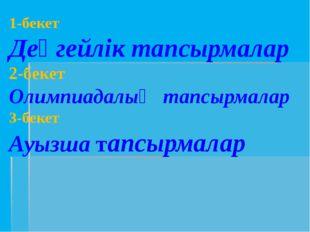 1-бекет Деңгейлік тапсырмалар 2-бекет Олимпиадалық тапсырмалар 3-бекет Ауызша