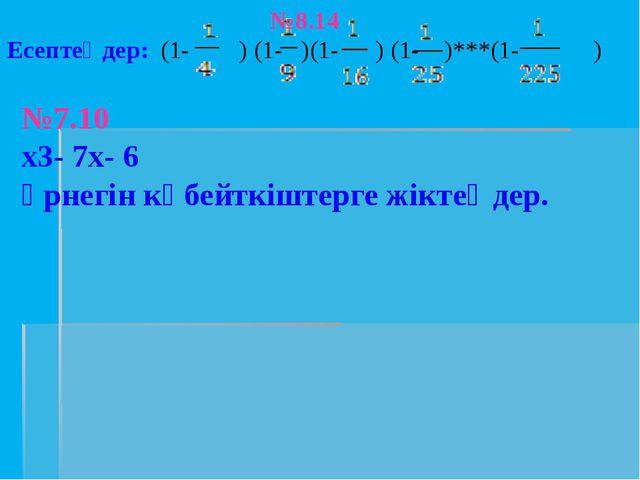 №8.14 Есептеңдер: (1- ) (1- )(1- ) (1- )***(1- ) №7.10 х3- 7х- 6 өрнегін көбе...