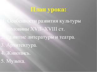 План урока: 1. Особенности развития культуры II половины XVII–XVIII ст. 2. Ра