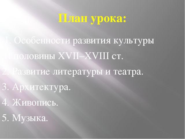 План урока: 1. Особенности развития культуры II половины XVII–XVIII ст. 2. Ра...