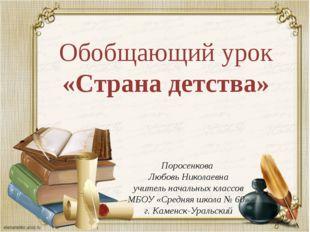 Обобщающий урок «Страна детства» Поросенкова Любовь Николаевна учитель началь