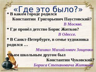 «Где это было?» * * В каком городе родился Константин Григорьевич Паустовский
