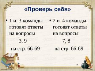 «Проверь себя» 1 и 3 команды готовят ответы на вопросы 3, 9 на стр. 66-69 2 и