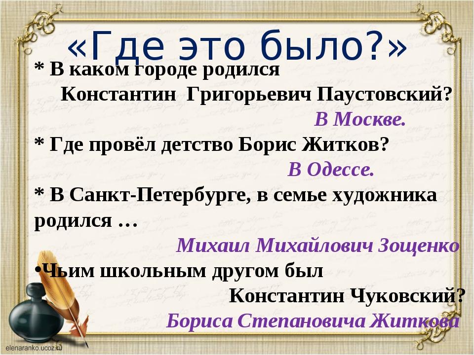 «Где это было?» * * В каком городе родился Константин Григорьевич Паустовский...