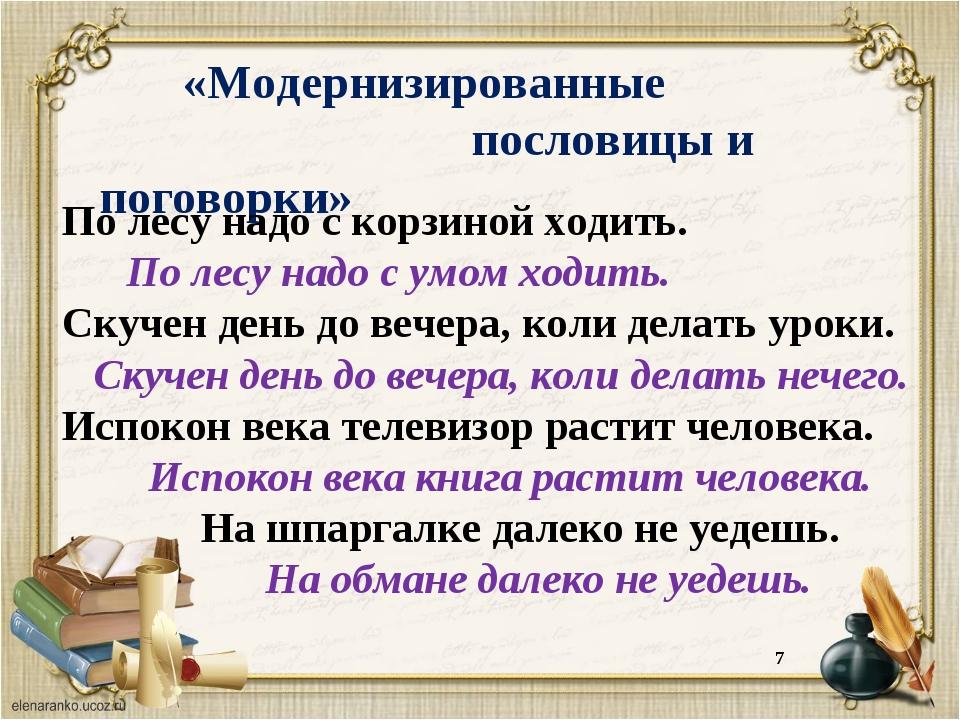 * «Модернизированные   пословицы и поговорки» По лесу надо с корзиной ход...